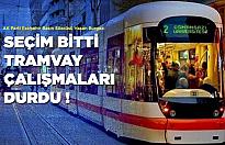 """""""Seçimler bitti, tramvay çalışmaları durdu"""""""