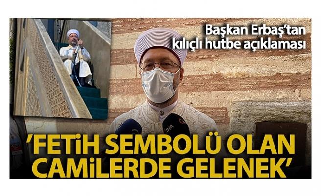 Diyanet İşleri Başkanı Erbaş'tan kılıçlı hutbe açıklaması: 'Fethin sembolü olan camilerde bu bir gelenek'