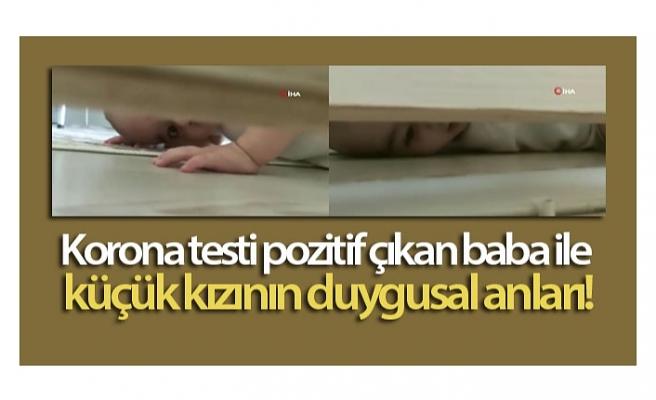 Korona testi pozitif çıkan baba ile küçük kızının duygusal anları